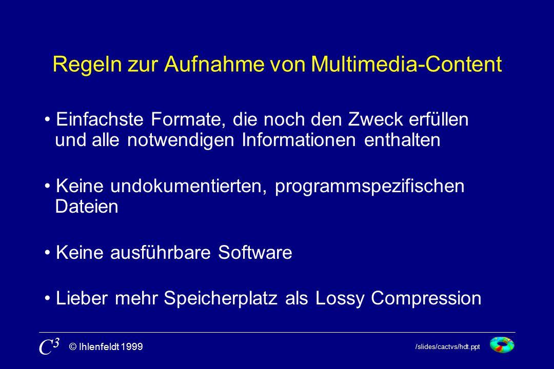 /slides/cactvs/hdt.ppt © Ihlenfeldt 1999 C3C3 Regeln zur Aufnahme von Multimedia-Content Einfachste Formate, die noch den Zweck erfüllen und alle notwendigen Informationen enthalten Keine undokumentierten, programmspezifischen Dateien Keine ausführbare Software Lieber mehr Speicherplatz als Lossy Compression