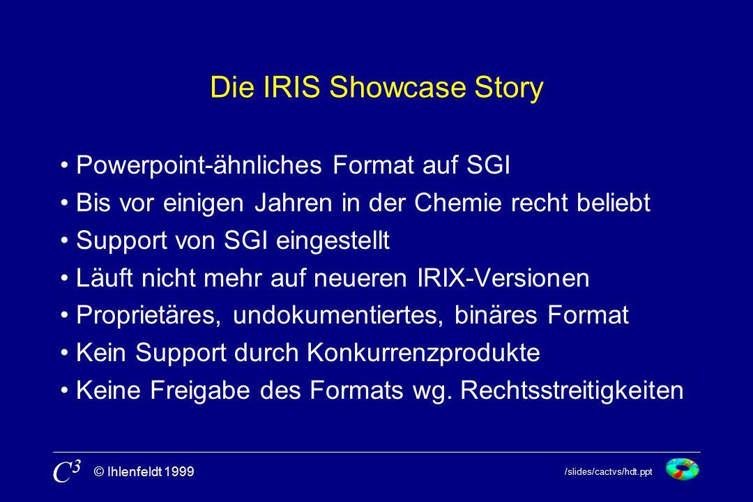 /slides/cactvs/hdt.ppt © Ihlenfeldt 1999 C3C3 Die IRIS Showcase Story Powerpoint-ähnliches Format auf SGI Bis vor einigen Jahren in der Chemie recht beliebt Support von SGI eingestellt Läuft nicht mehr auf neueren IRIX-Versionen Proprietäres, undokumentiertes, binäres Format Kein Support durch Konkurrenzprodukte Keine Freigabe des Formats wg.
