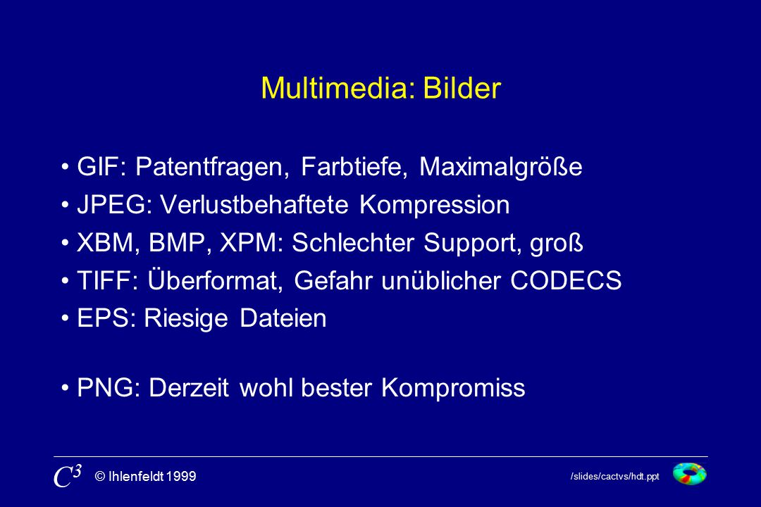 /slides/cactvs/hdt.ppt © Ihlenfeldt 1999 C3C3 Multimedia: Bilder GIF: Patentfragen, Farbtiefe, Maximalgröße JPEG: Verlustbehaftete Kompression XBM, BMP, XPM: Schlechter Support, groß TIFF: Überformat, Gefahr unüblicher CODECS EPS: Riesige Dateien PNG: Derzeit wohl bester Kompromiss