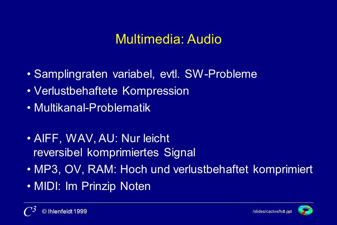 /slides/cactvs/hdt.ppt © Ihlenfeldt 1999 C3C3 Multimedia: Audio Samplingraten variabel, evtl. SW-Probleme Verlustbehaftete Kompression Multikanal-Prob