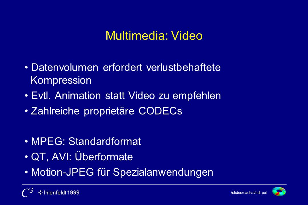/slides/cactvs/hdt.ppt © Ihlenfeldt 1999 C3C3 Multimedia: Video Datenvolumen erfordert verlustbehaftete Kompression Evtl.