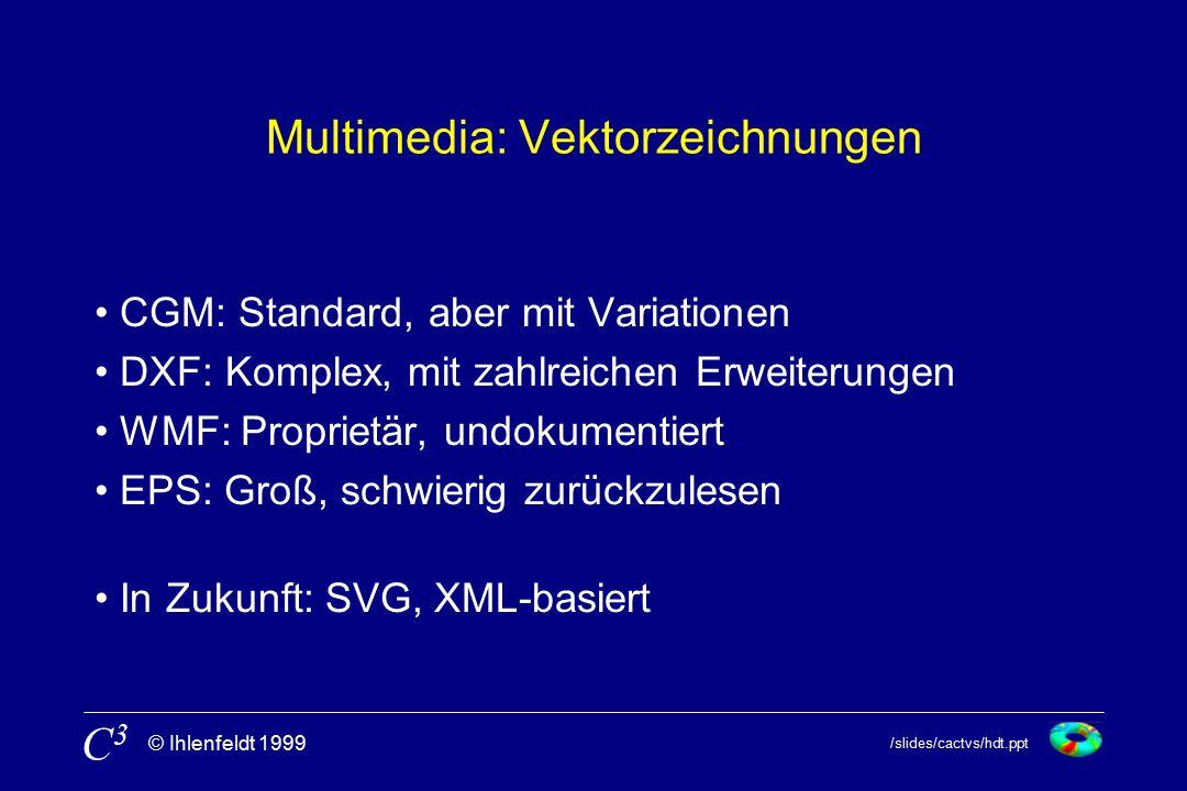 /slides/cactvs/hdt.ppt © Ihlenfeldt 1999 C3C3 Multimedia: Vektorzeichnungen CGM: Standard, aber mit Variationen DXF: Komplex, mit zahlreichen Erweiterungen WMF: Proprietär, undokumentiert EPS: Groß, schwierig zurückzulesen In Zukunft: SVG, XML-basiert