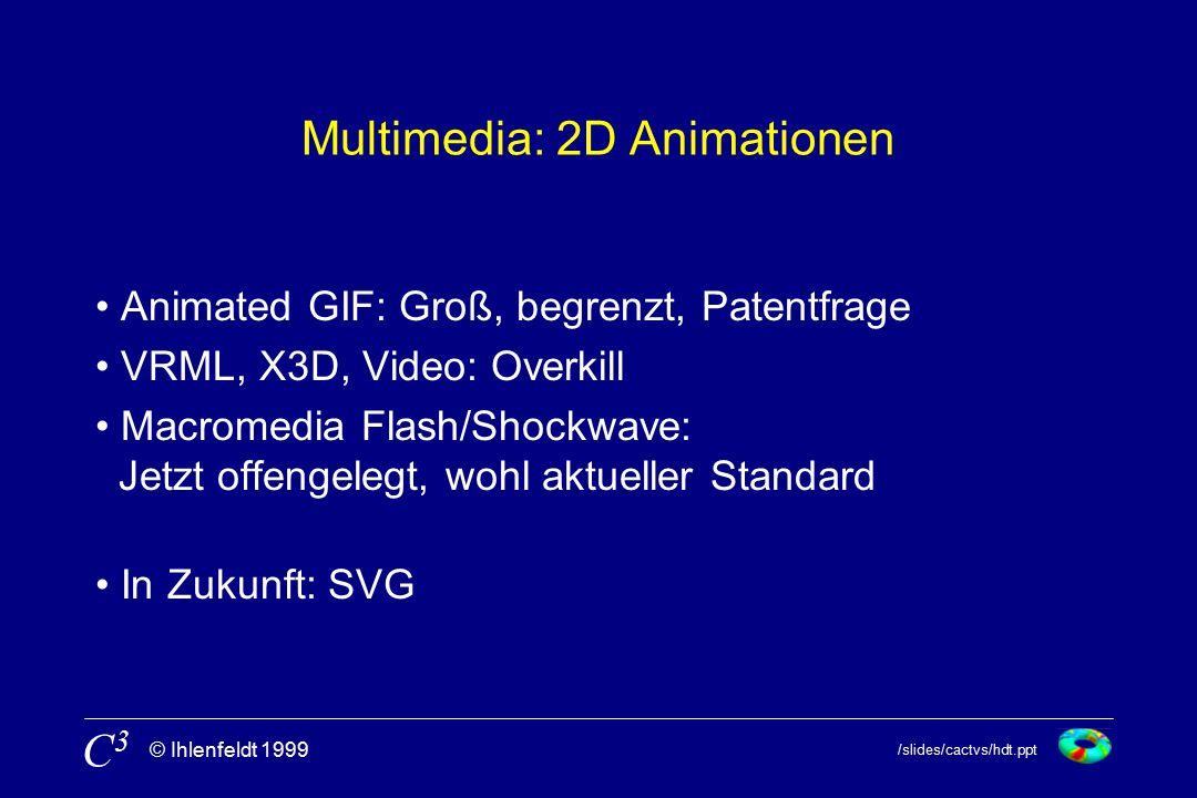 /slides/cactvs/hdt.ppt © Ihlenfeldt 1999 C3C3 Multimedia: 2D Animationen Animated GIF: Groß, begrenzt, Patentfrage VRML, X3D, Video: Overkill Macromedia Flash/Shockwave: Jetzt offengelegt, wohl aktueller Standard In Zukunft: SVG