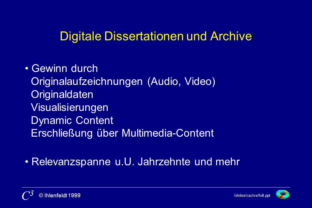 /slides/cactvs/hdt.ppt © Ihlenfeldt 1999 C3C3 Digitale Dissertationen und Archive Gewinn durch Originalaufzeichnungen (Audio, Video) Originaldaten Visualisierungen Dynamic Content Erschließung über Multimedia-Content Relevanzspanne u.U.