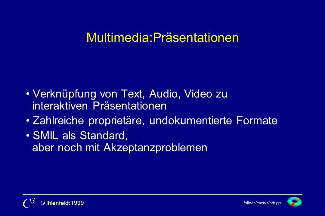 /slides/cactvs/hdt.ppt © Ihlenfeldt 1999 C3C3 Multimedia:Präsentationen Verknüpfung von Text, Audio, Video zu interaktiven Präsentationen Zahlreiche proprietäre, undokumentierte Formate SMIL als Standard, aber noch mit Akzeptanzproblemen