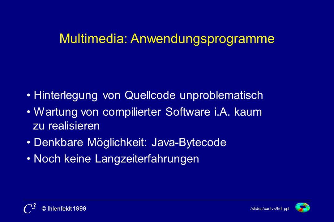 /slides/cactvs/hdt.ppt © Ihlenfeldt 1999 C3C3 Multimedia: Anwendungsprogramme Hinterlegung von Quellcode unproblematisch Wartung von compilierter Software i.A.