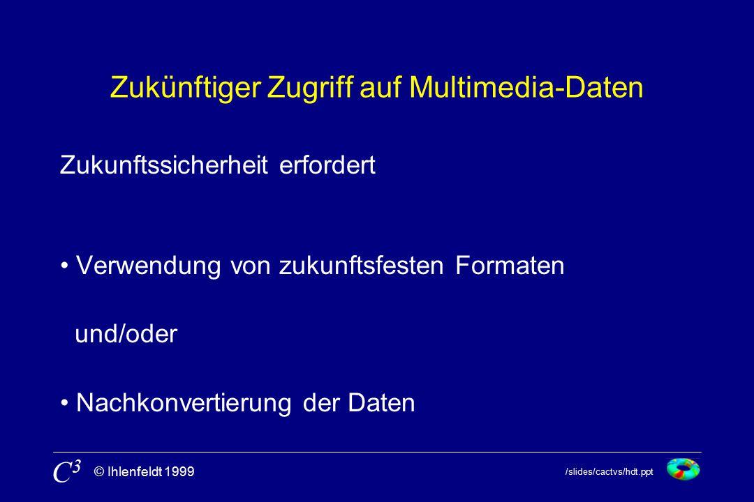 /slides/cactvs/hdt.ppt © Ihlenfeldt 1999 C3C3 Zukünftiger Zugriff auf Multimedia-Daten Zukunftssicherheit erfordert Verwendung von zukunftsfesten Formaten und/oder Nachkonvertierung der Daten