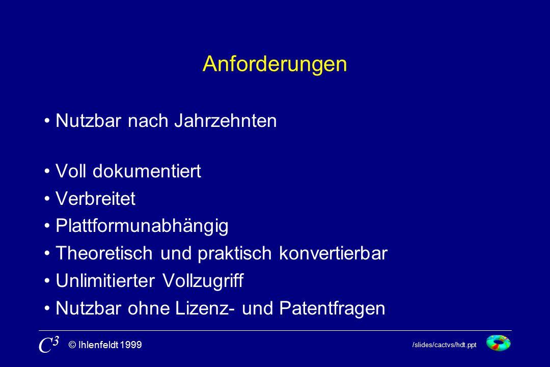 /slides/cactvs/hdt.ppt © Ihlenfeldt 1999 C3C3 Anforderungen Nutzbar nach Jahrzehnten Voll dokumentiert Verbreitet Plattformunabhängig Theoretisch und praktisch konvertierbar Unlimitierter Vollzugriff Nutzbar ohne Lizenz- und Patentfragen