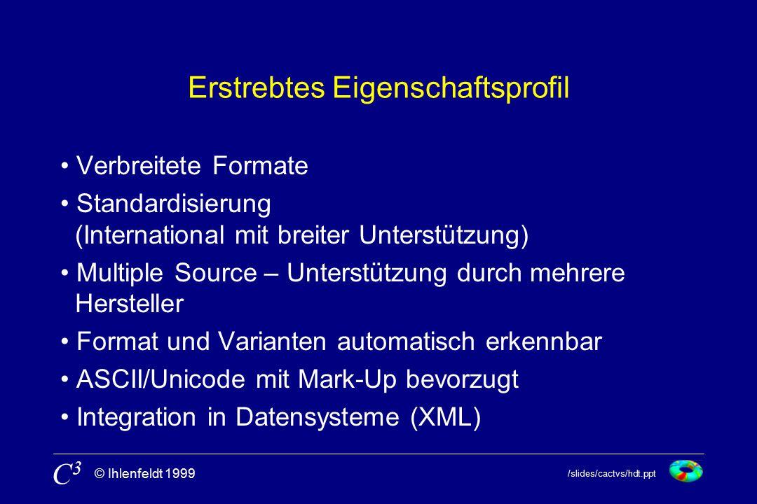 /slides/cactvs/hdt.ppt © Ihlenfeldt 1999 C3C3 Erstrebtes Eigenschaftsprofil Verbreitete Formate Standardisierung (International mit breiter Unterstützung) Multiple Source – Unterstützung durch mehrere Hersteller Format und Varianten automatisch erkennbar ASCII/Unicode mit Mark-Up bevorzugt Integration in Datensysteme (XML)