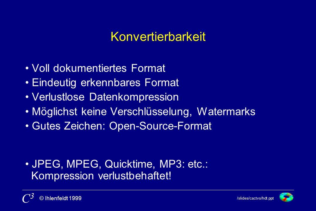 /slides/cactvs/hdt.ppt © Ihlenfeldt 1999 C3C3 Konvertierbarkeit Voll dokumentiertes Format Eindeutig erkennbares Format Verlustlose Datenkompression Möglichst keine Verschlüsselung, Watermarks Gutes Zeichen: Open-Source-Format JPEG, MPEG, Quicktime, MP3: etc.: Kompression verlustbehaftet!