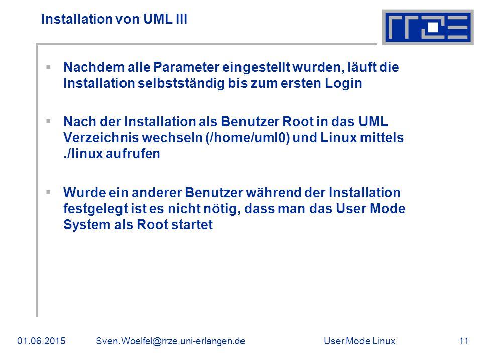 User Mode Linux01.06.2015Sven.Woelfel@rrze.uni-erlangen.de11 Installation von UML III  Nachdem alle Parameter eingestellt wurden, läuft die Installation selbstständig bis zum ersten Login  Nach der Installation als Benutzer Root in das UML Verzeichnis wechseln (/home/uml0) und Linux mittels./linux aufrufen  Wurde ein anderer Benutzer während der Installation festgelegt ist es nicht nötig, dass man das User Mode System als Root startet