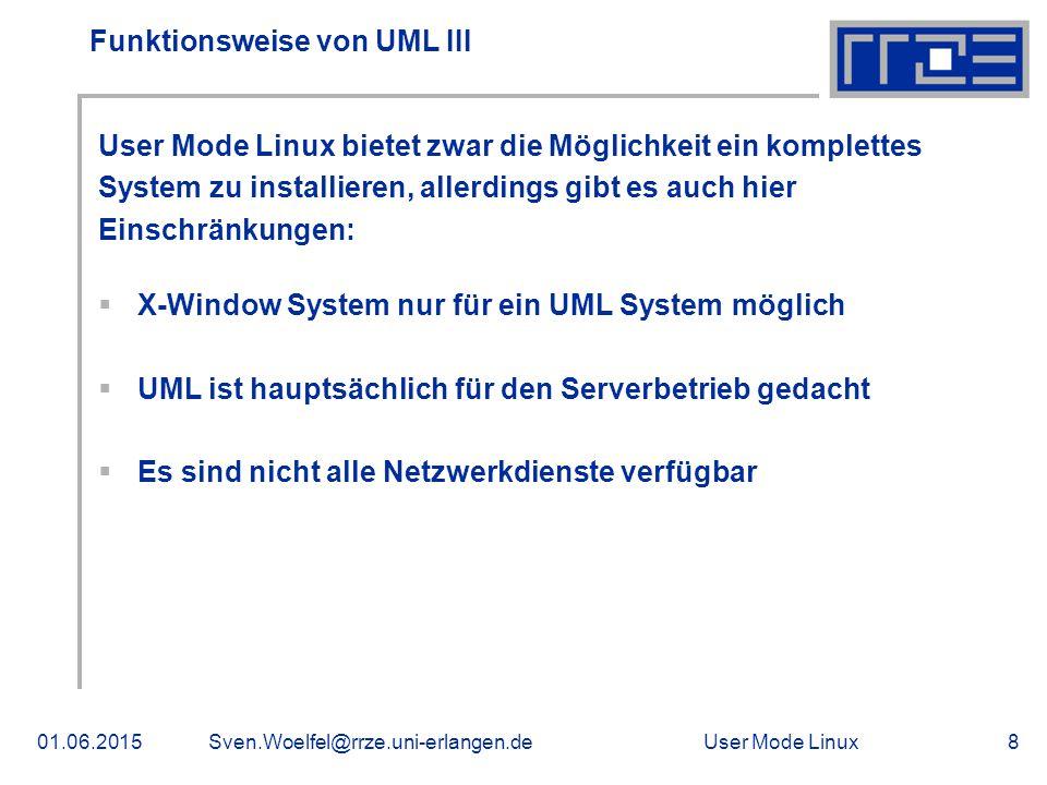 User Mode Linux01.06.2015Sven.Woelfel@rrze.uni-erlangen.de8 Funktionsweise von UML III User Mode Linux bietet zwar die Möglichkeit ein komplettes System zu installieren, allerdings gibt es auch hier Einschränkungen:  X-Window System nur für ein UML System möglich  UML ist hauptsächlich für den Serverbetrieb gedacht  Es sind nicht alle Netzwerkdienste verfügbar