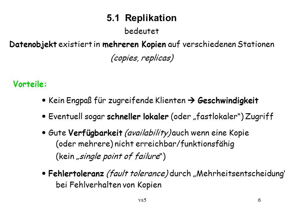 """vs56 5.1 Replikation bedeutet Datenobjekt existiert in mehreren Kopien auf verschiedenen Stationen (copies, replicas) Vorteile: Kein Engpaß für zugreifende Klienten  Geschwindigkeit Eventuell sogar schneller lokaler (oder """"fastlokaler ) Zugriff Gute Verfügbarkeit (availability) auch wenn eine Kopie (oder mehrere) nicht erreichbar/funktionsfähig (kein """"single point of failure ) Fehlertoleranz (fault tolerance) durch """"Mehrheitsentscheidung bei Fehlverhalten von Kopien"""
