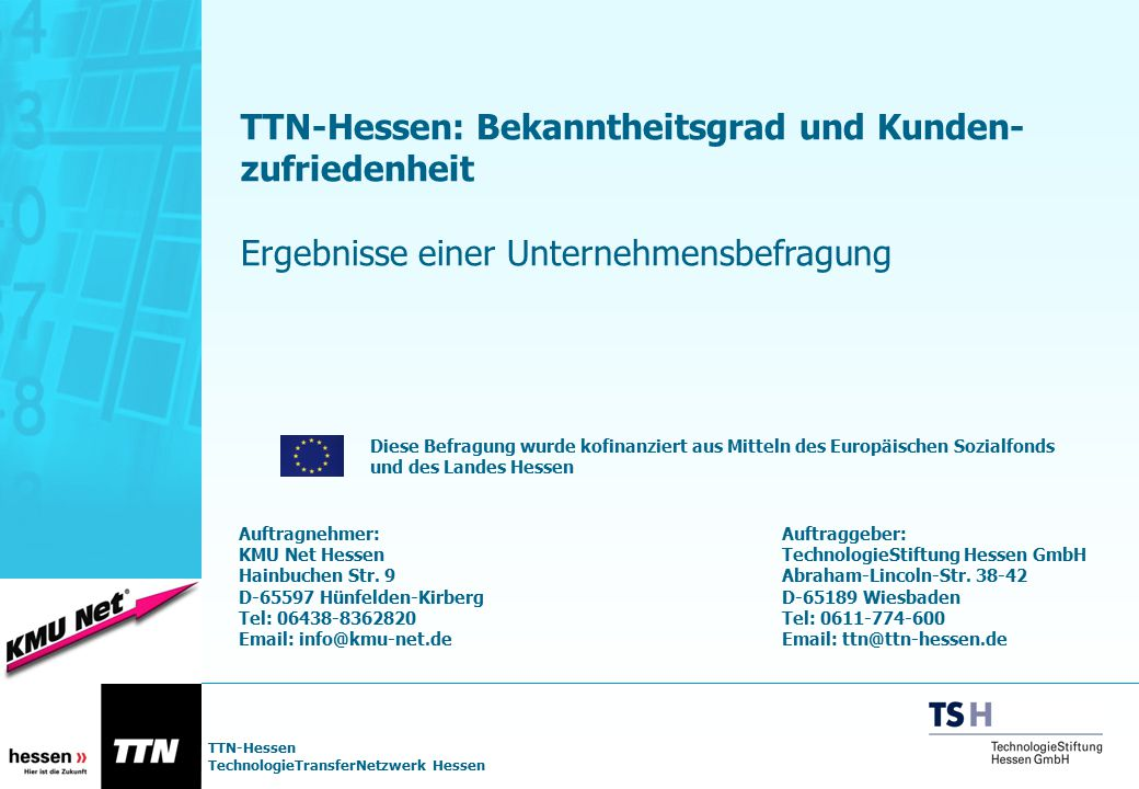 TTN-Hessen TechnologieTransferNetzwerk Hessen Vorwort/ Aufgabenstellung Die Firma KMU Net GmbH ist am 12.05.03 von der TechnologieStiftung Hessen GmbH mit der Durchführung einer Unternehmensbefragung im Zusammenhang mit dem Evaluationsprozess im TTN- Hessen beauftragt worden.