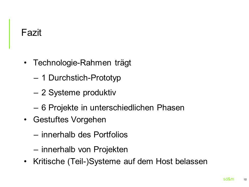 sd&m 18 Fazit Technologie-Rahmen trägt –1 Durchstich-Prototyp –2 Systeme produktiv –6 Projekte in unterschiedlichen Phasen Gestuftes Vorgehen –innerhalb des Portfolios –innerhalb von Projekten Kritische (Teil-)Systeme auf dem Host belassen