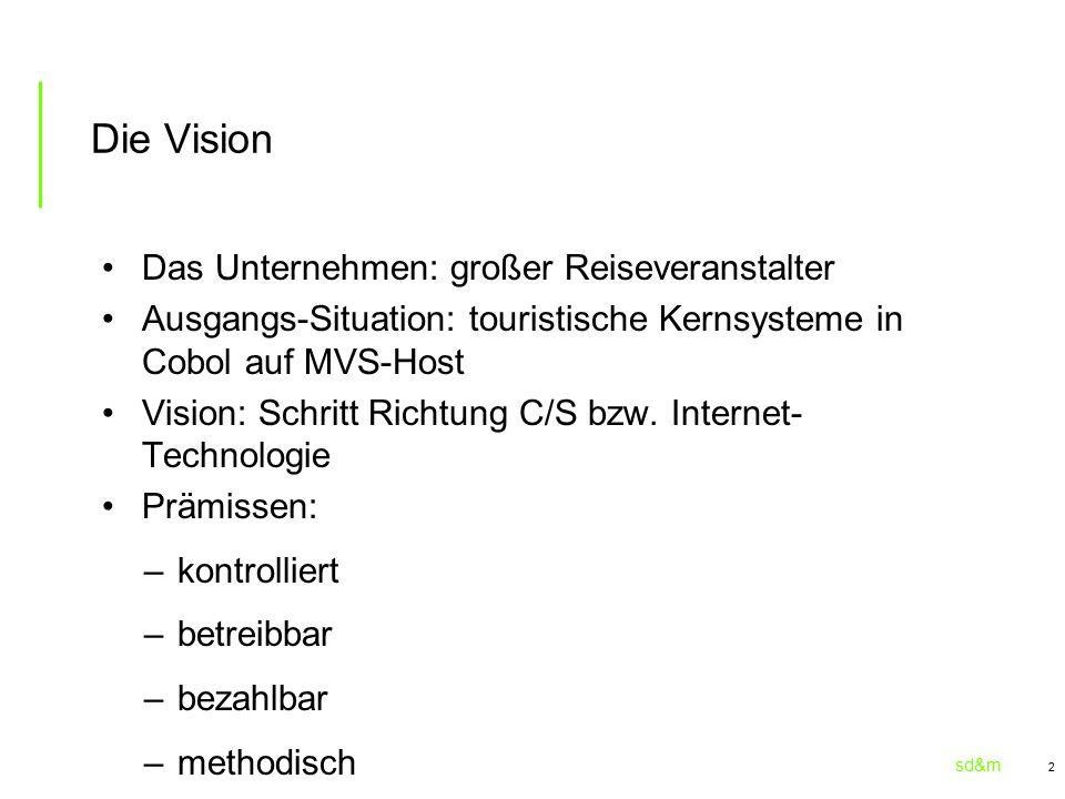 sd&m 2 Die Vision Das Unternehmen: großer Reiseveranstalter Ausgangs-Situation: touristische Kernsysteme in Cobol auf MVS-Host Vision: Schritt Richtung C/S bzw.