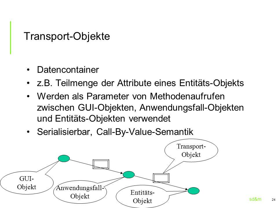 sd&m 24 Transport-Objekte Datencontainer z.B. Teilmenge der Attribute eines Entitäts-Objekts Werden als Parameter von Methodenaufrufen zwischen GUI-Ob