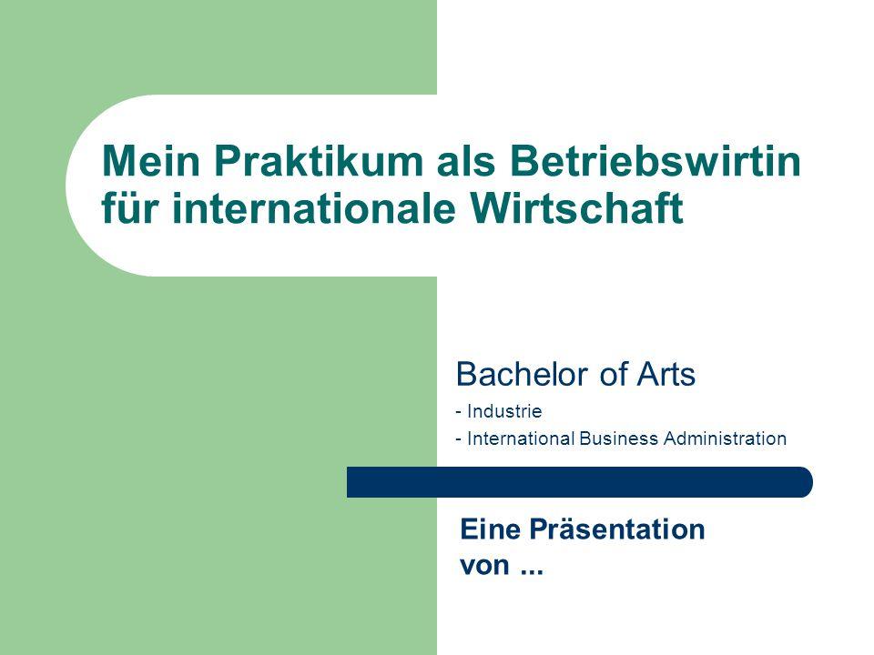 Mein Praktikum als Betriebswirtin für internationale Wirtschaft Bachelor of Arts - Industrie - International Business Administration Eine Präsentation