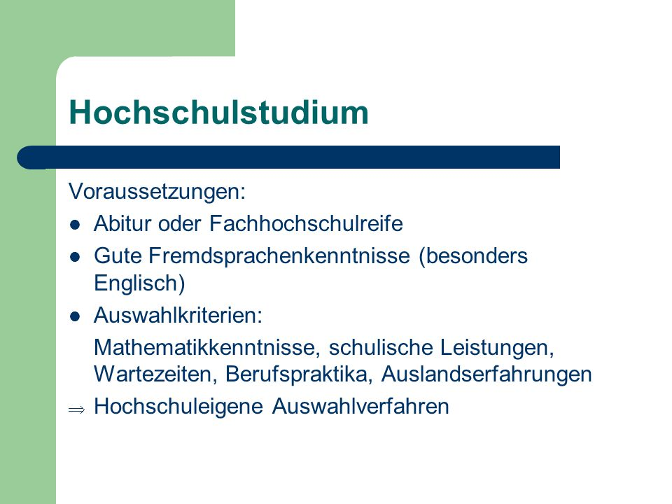 Hochschulstudium Voraussetzungen: Abitur oder Fachhochschulreife Gute Fremdsprachenkenntnisse (besonders Englisch) Auswahlkriterien: Mathematikkenntni
