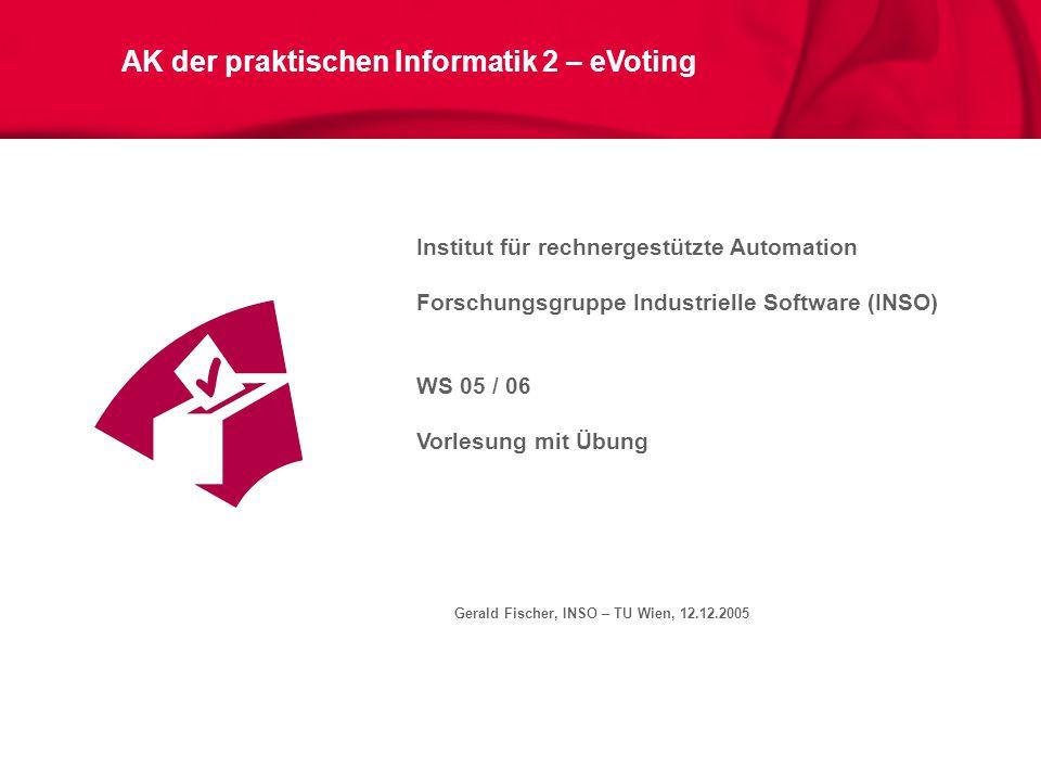 Gerald Fischer, INSO – TU Wien, 12.12.2005 AK der praktischen Informatik 2 – eVoting Institut für rechnergestützte Automation Forschungsgruppe Industr