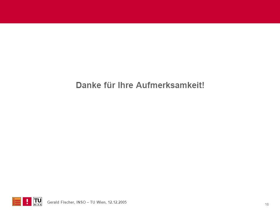 Gerald Fischer, INSO – TU Wien, 12.12.2005 16 Danke für Ihre Aufmerksamkeit!