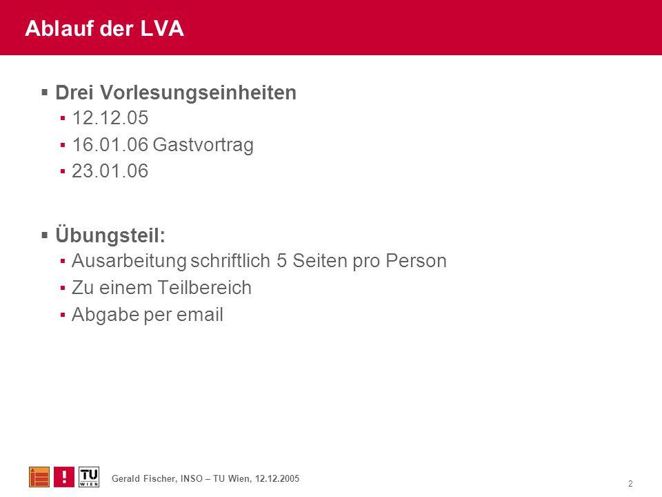 Gerald Fischer, INSO – TU Wien, 12.12.2005 2 Ablauf der LVA  Drei Vorlesungseinheiten ▪12.12.05 ▪16.01.06 Gastvortrag ▪23.01.06  Übungsteil: ▪Ausarb