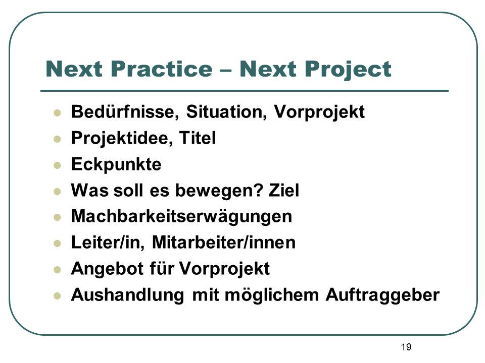 19 Next Practice – Next Project Bedürfnisse, Situation, Vorprojekt Projektidee, Titel Eckpunkte Was soll es bewegen? Ziel Machbarkeitserwägungen Leite