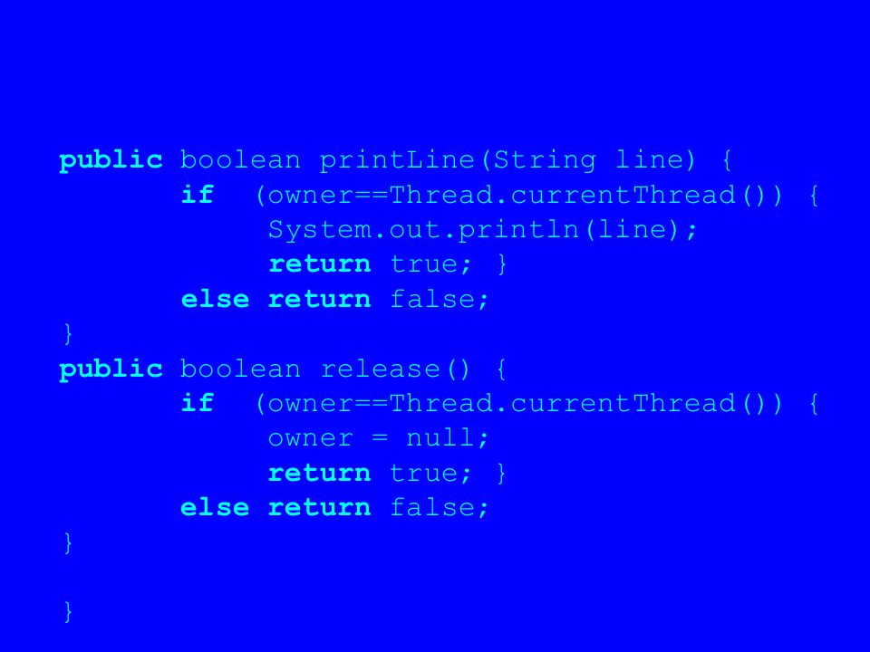 public boolean printLine(String line) { if (owner==Thread.currentThread()) { System.out.println(line); return true; } else return false; } public boolean release() { if (owner==Thread.currentThread()) { owner = null; return true; } else return false; }