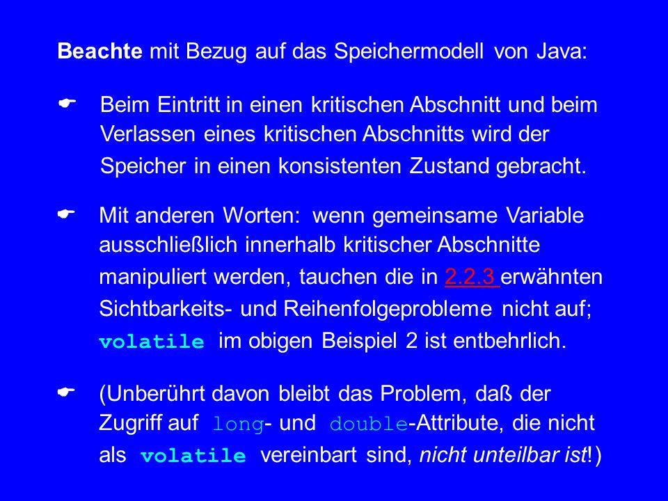 Beachte mit Bezug auf das Speichermodell von Java:  Beim Eintritt in einen kritischen Abschnitt und beim Verlassen eines kritischen Abschnitts wird der Speicher in einen konsistenten Zustand gebracht.
