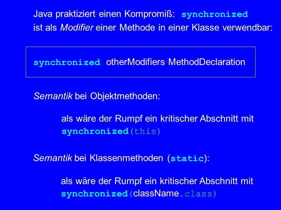 Java praktiziert einen Kompromiß: synchronized ist als Modifier einer Methode in einer Klasse verwendbar: synchronized otherModifiers MethodDeclaration Semantik bei Objektmethoden: als wäre der Rumpf ein kritischer Abschnitt mit synchronized(this) Semantik bei Klassenmethoden ( static ): als wäre der Rumpf ein kritischer Abschnitt mit synchronized( className.class)