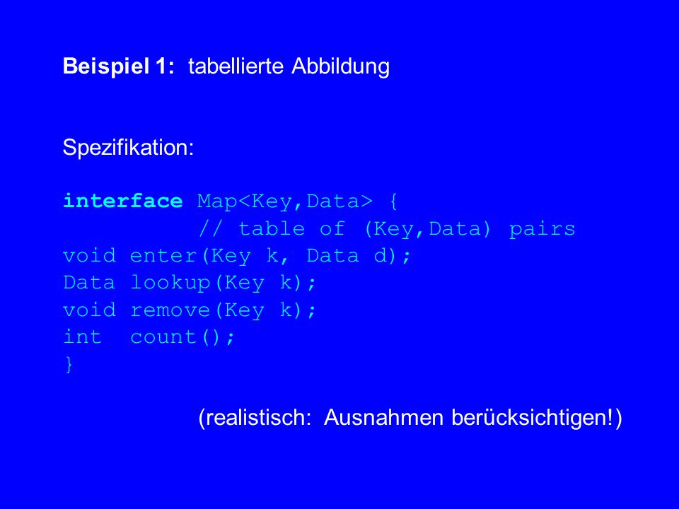 Beispiel 1: tabellierte Abbildung Spezifikation: interface Map { // table of (Key,Data) pairs void enter(Key k, Data d); Data lookup(Key k); void remove(Key k); int count(); } (realistisch: Ausnahmen berücksichtigen!)