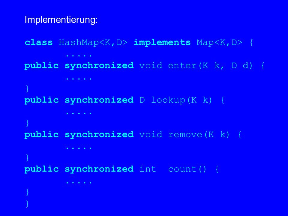 Implementierung: class HashMap implements Map {..... public synchronized void enter(K k, D d) {..... } public synchronized D lookup(K k) {..... } publ