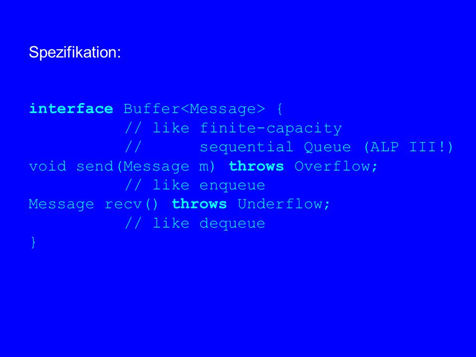 Spezifikation: interface Buffer { // like finite-capacity // sequential Queue (ALP III!) void send(Message m) throws Overflow; // like enqueue Message recv() throws Underflow; // like dequeue }