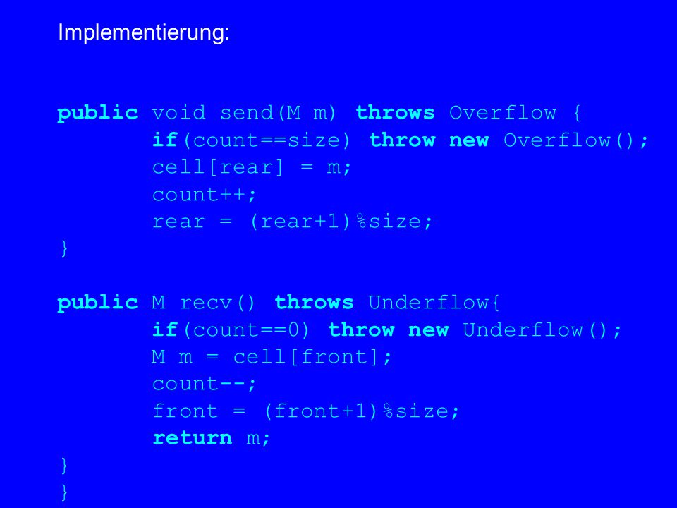 Implementierung: public void send(M m) throws Overflow { if(count==size) throw new Overflow(); cell[rear] = m; count++; rear = (rear+1)%size; } public