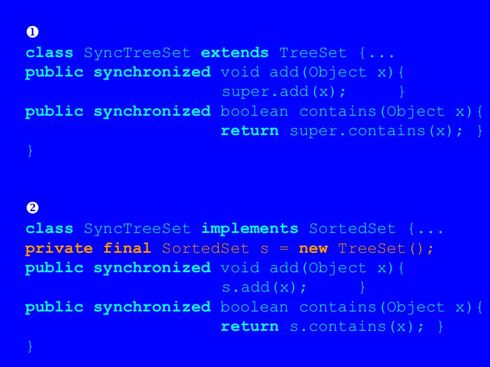  class SyncTreeSet extends TreeSet {... public synchronized void add(Object x){ super.add(x); } public synchronized boolean contains(Object x){ retur