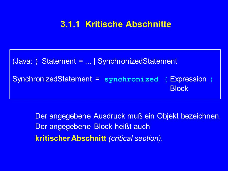 3.1.1 Kritische Abschnitte (Java: ) Statement =... | SynchronizedStatement SynchronizedStatement = synchronized ( Expression ) Block Der angegebene Au