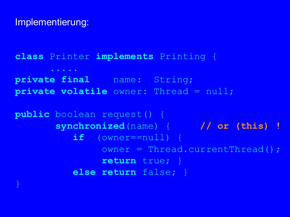 Implementierung: class Printer implements Printing {..... private final name: String; private volatile owner: Thread = null; public boolean request()