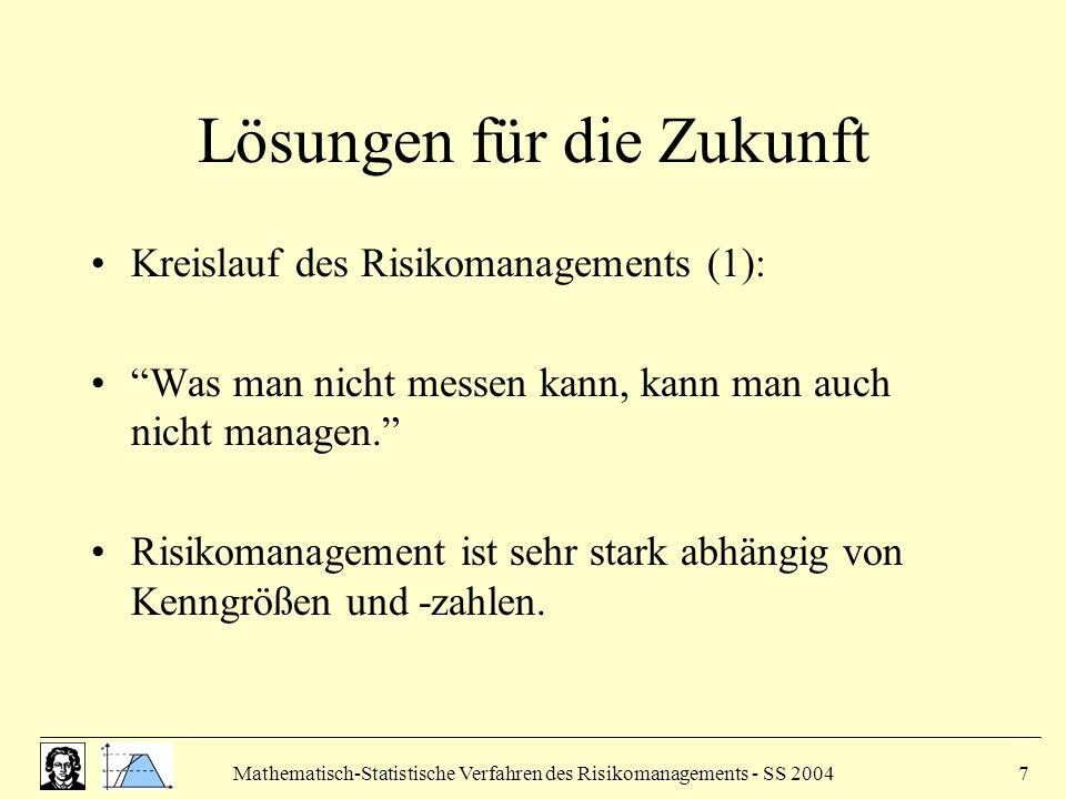 Mathematisch-Statistische Verfahren des Risikomanagements - SS 20047 Lösungen für die Zukunft Kreislauf des Risikomanagements (1): Was man nicht messen kann, kann man auch nicht managen. Risikomanagement ist sehr stark abhängig von Kenngrößen und -zahlen.