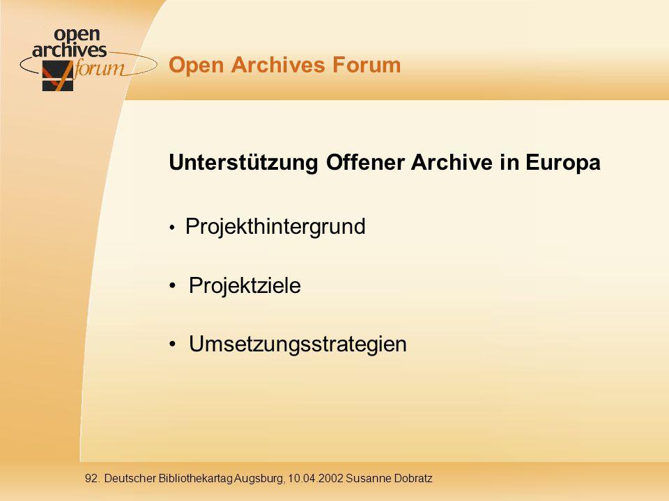 92. Deutscher Bibliothekartag Augsburg, 10.04.2002 Susanne Dobratz Open Archives Forum Unterstützung Offener Archive in Europa Projekthintergrund Proj