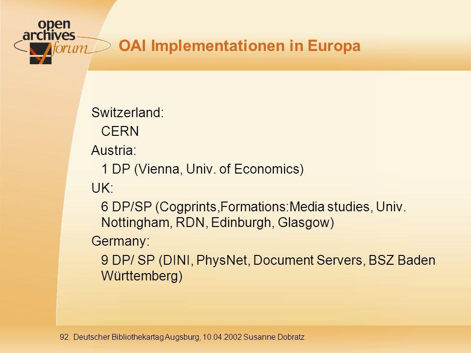 92. Deutscher Bibliothekartag Augsburg, 10.04.2002 Susanne Dobratz OAI Implementationen in Europa Switzerland: CERN Austria: 1 DP (Vienna, Univ. of Ec