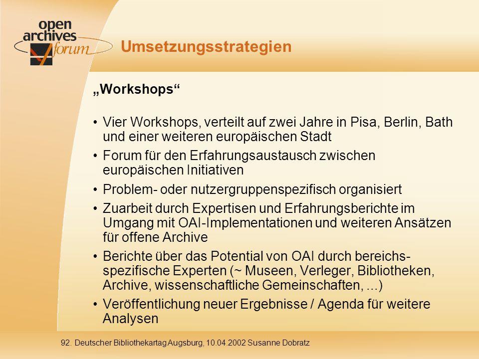 """Umsetzungsstrategien """"Workshops Vier Workshops, verteilt auf zwei Jahre in Pisa, Berlin, Bath und einer weiteren europäischen Stadt Forum für den Erfahrungsaustausch zwischen europäischen Initiativen Problem- oder nutzergruppenspezifisch organisiert Zuarbeit durch Expertisen und Erfahrungsberichte im Umgang mit OAI-Implementationen und weiteren Ansätzen für offene Archive Berichte über das Potential von OAI durch bereichs- spezifische Experten (~ Museen, Verleger, Bibliotheken, Archive, wissenschaftliche Gemeinschaften,...) Veröffentlichung neuer Ergebnisse / Agenda für weitere Analysen"""