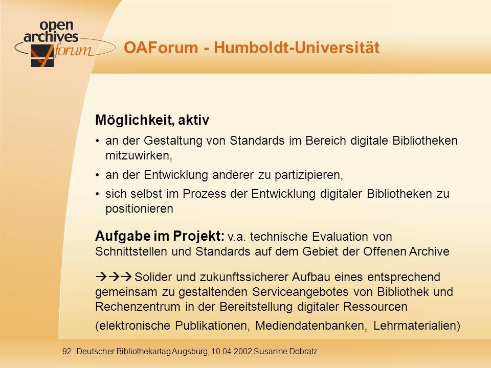 OAForum - Humboldt-Universität Möglichkeit, aktiv an der Gestaltung von Standards im Bereich digitale Bibliotheken mitzuwirken, an der Entwicklung anderer zu partizipieren, sich selbst im Prozess der Entwicklung digitaler Bibliotheken zu positionieren Aufgabe im Projekt: v.a.