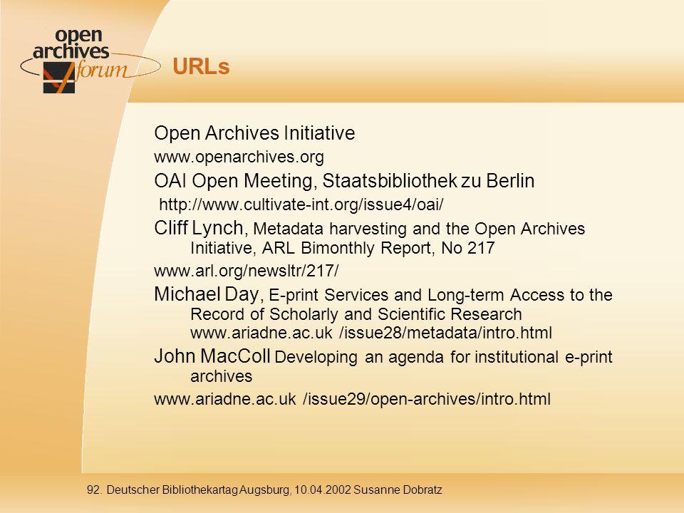 92. Deutscher Bibliothekartag Augsburg, 10.04.2002 Susanne Dobratz URLs Open Archives Initiative www.openarchives.org OAI Open Meeting, Staatsbiblioth