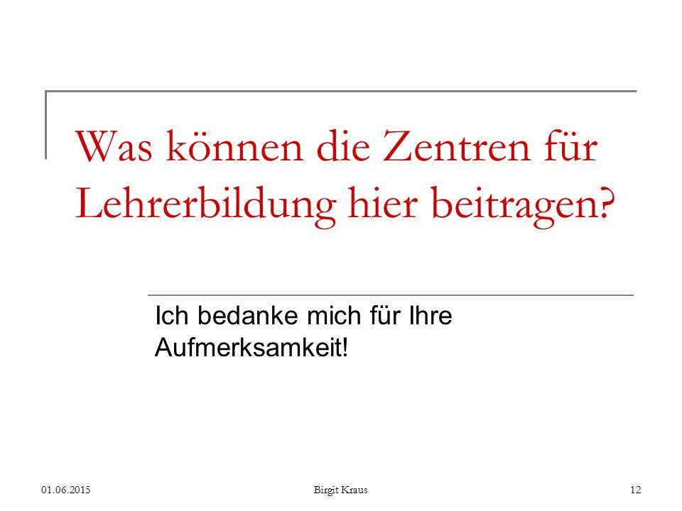 01.06.2015Birgit Kraus12 Was können die Zentren für Lehrerbildung hier beitragen.