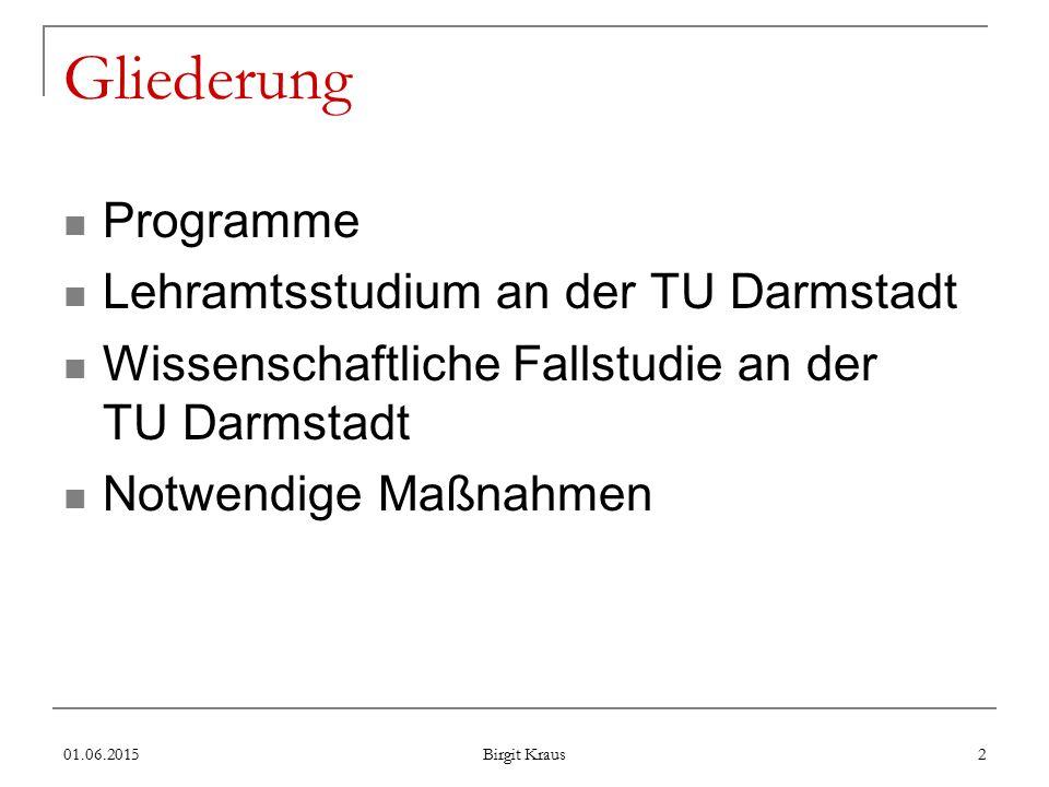 01.06.2015 Birgit Kraus 2 Gliederung Programme Lehramtsstudium an der TU Darmstadt Wissenschaftliche Fallstudie an der TU Darmstadt Notwendige Maßnahmen
