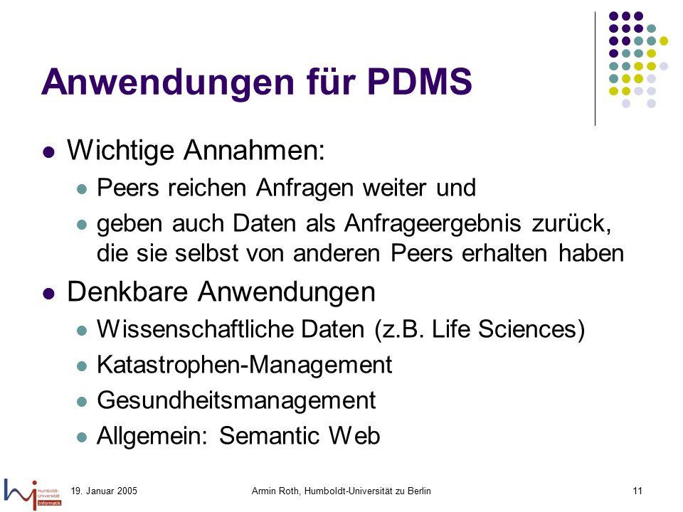 19. Januar 2005Armin Roth, Humboldt-Universität zu Berlin11 Anwendungen für PDMS Wichtige Annahmen: Peers reichen Anfragen weiter und geben auch Daten