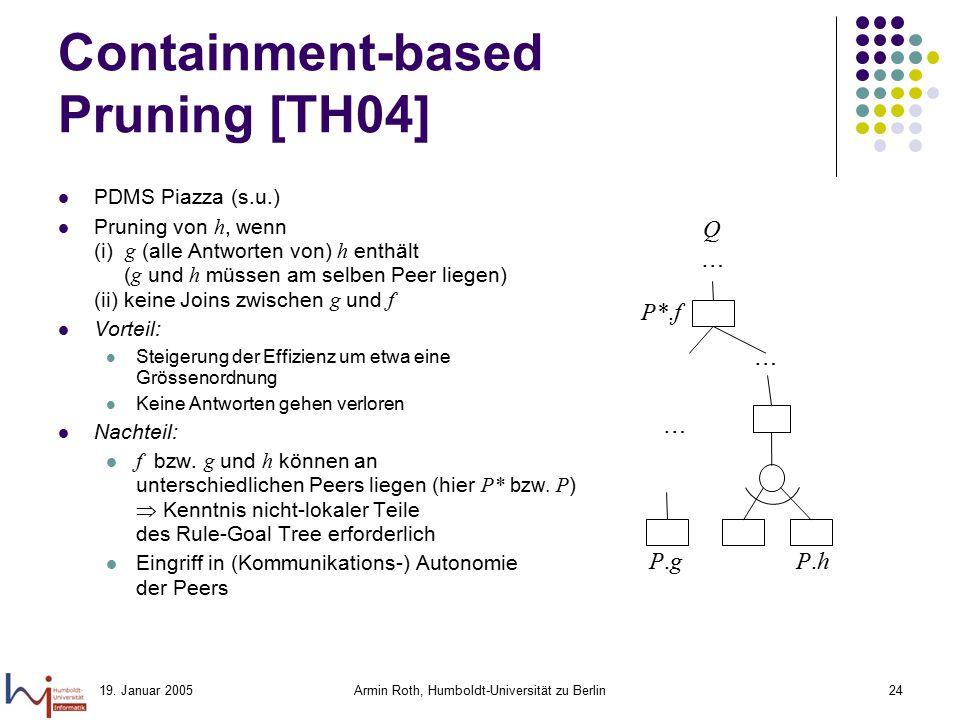 19. Januar 2005Armin Roth, Humboldt-Universität zu Berlin24 Containment-based Pruning [TH04] PDMS Piazza (s.u.) Pruning von h, wenn (i) g (alle Antwor