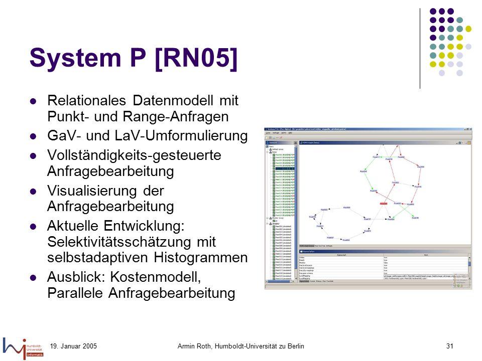19. Januar 2005Armin Roth, Humboldt-Universität zu Berlin31 System P [RN05] Relationales Datenmodell mit Punkt- und Range-Anfragen GaV- und LaV-Umform