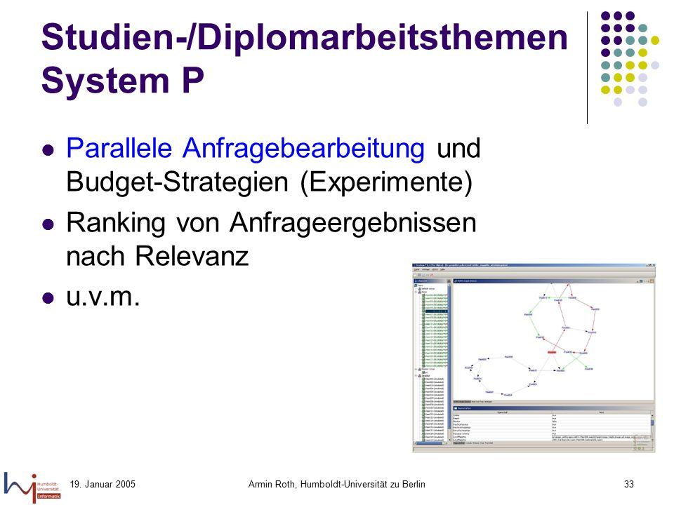 19. Januar 2005Armin Roth, Humboldt-Universität zu Berlin33 Studien-/Diplomarbeitsthemen System P Parallele Anfragebearbeitung und Budget-Strategien (