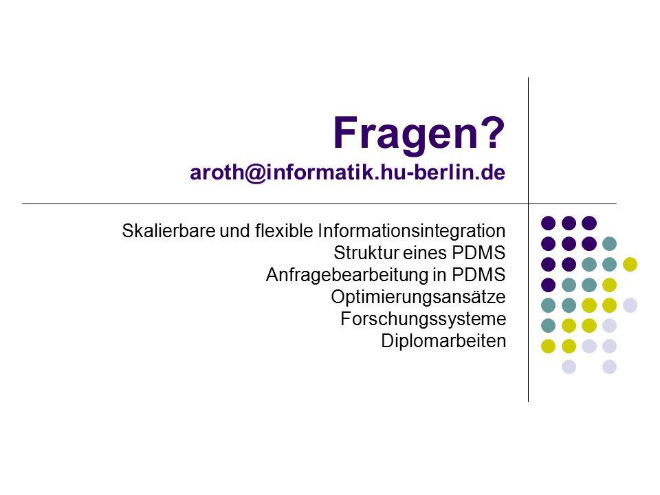Fragen? aroth@informatik.hu-berlin.de Skalierbare und flexible Informationsintegration Struktur eines PDMS Anfragebearbeitung in PDMS Optimierungsansä